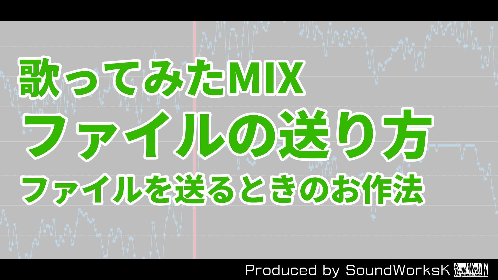 歌ってみたMIX ファイルの送り方(送るときのお作法)